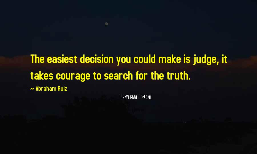 Abraham Ruiz Sayings: The easiest decision you could make is judge, it takes courage to search for the