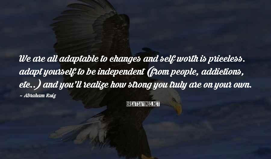 Abraham Ruiz Sayings: We are all adaptable to changes and self worth is priceless. adapt yourself to be