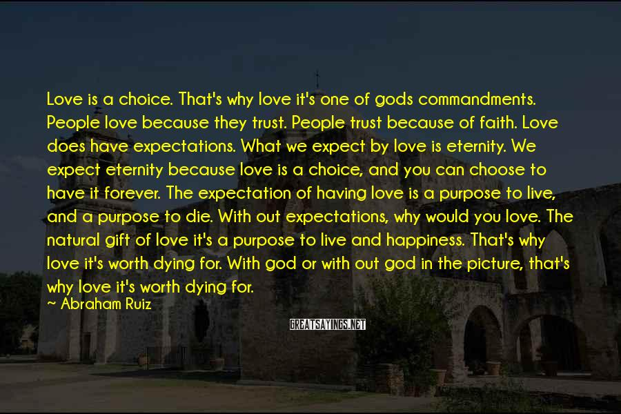 Abraham Ruiz Sayings: Love is a choice. That's why love it's one of gods commandments. People love because