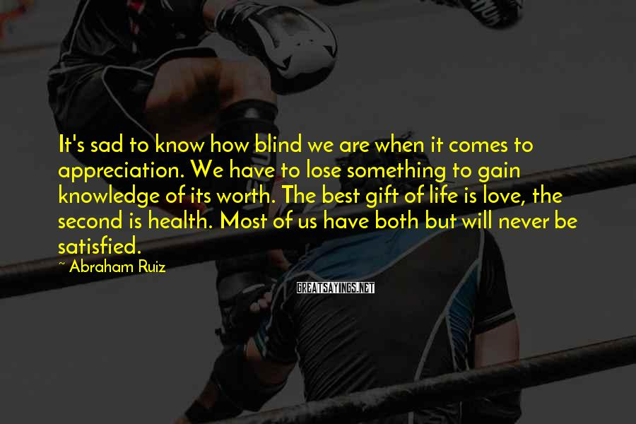 Abraham Ruiz Sayings: It's sad to know how blind we are when it comes to appreciation. We have