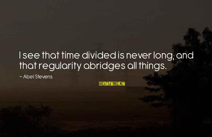 Abridges Sayings By Abel Stevens: I see that time divided is never long, and that regularity abridges all things.