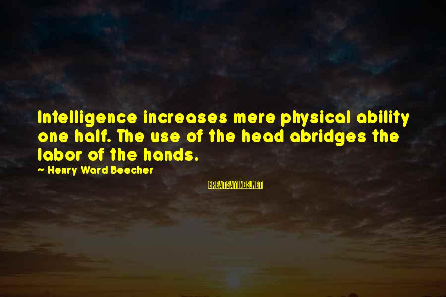 Abridges Sayings By Henry Ward Beecher: Intelligence increases mere physical ability one half. The use of the head abridges the labor