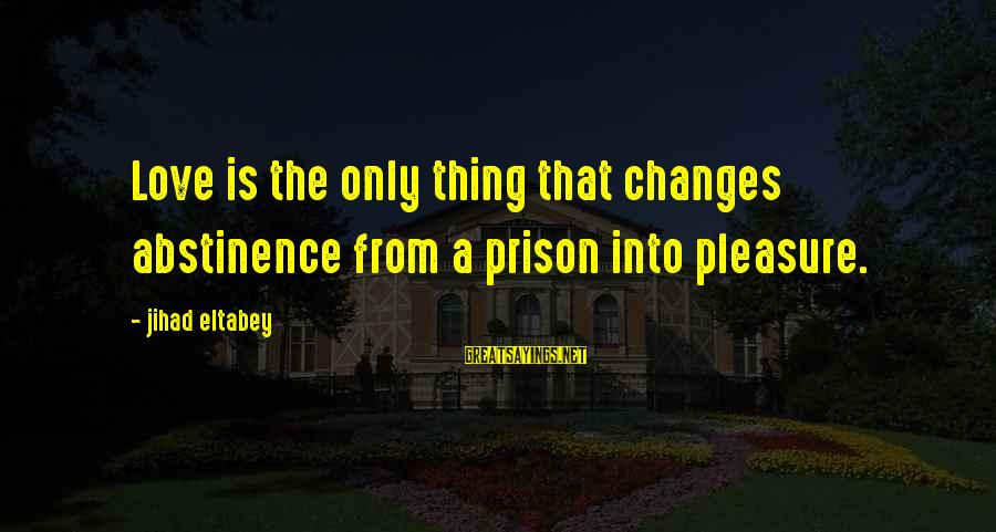 Abstinence Love Sayings By Jihad Eltabey: Love is the only thing that changes abstinence from a prison into pleasure.