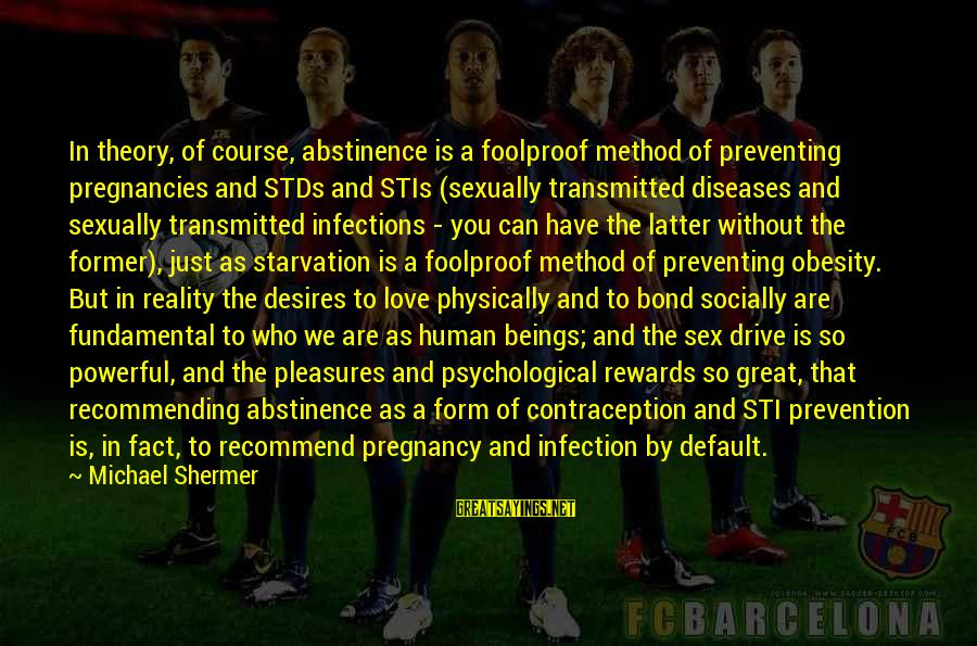 Abstinence Love Sayings By Michael Shermer: In theory, of course, abstinence is a foolproof method of preventing pregnancies and STDs and