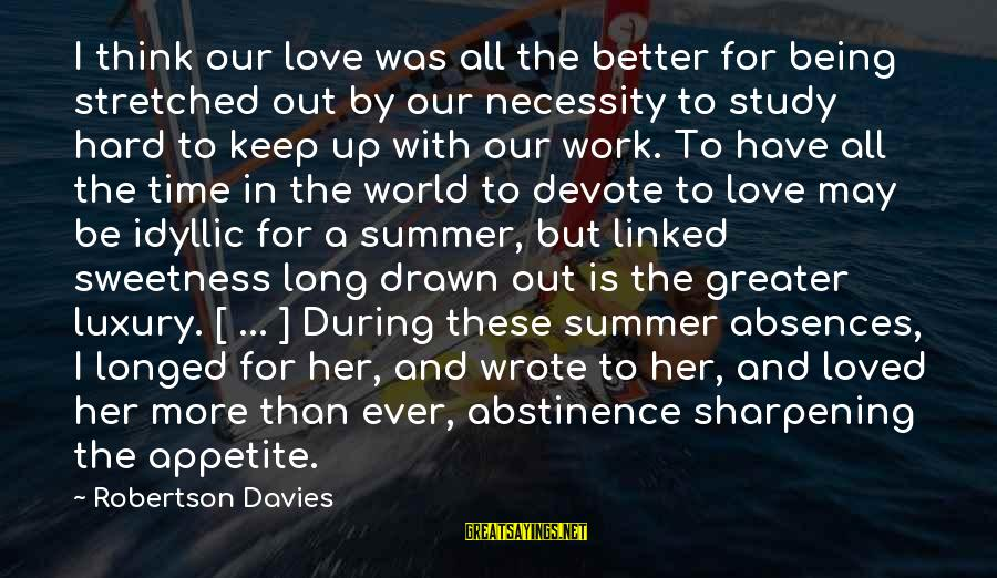 Abstinence Love Sayings By Robertson Davies: I think our love was all the better for being stretched out by our necessity