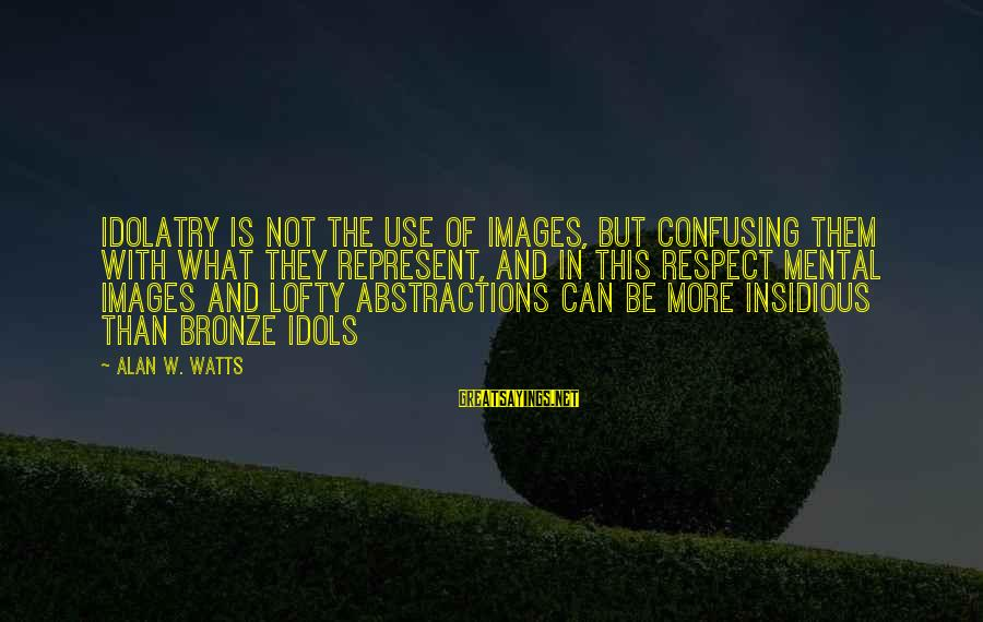 Abstractions Sayings By Alan W. Watts: Idolatry is not the use of images, but confusing them with what they represent, and