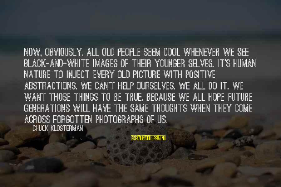 Abstractions Sayings By Chuck Klosterman: Now, obviously, all old people seem cool whenever we see black-and-white images of their younger