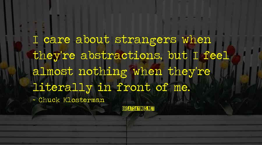 Abstractions Sayings By Chuck Klosterman: I care about strangers when they're abstractions, but I feel almost nothing when they're literally