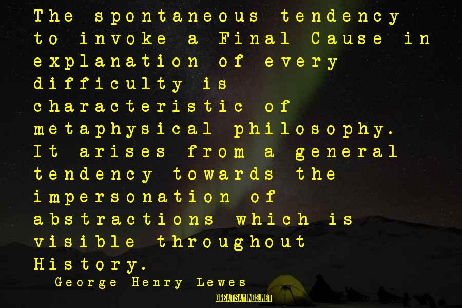 Abstractions Sayings By George Henry Lewes: The spontaneous tendency to invoke a Final Cause in explanation of every difficulty is characteristic