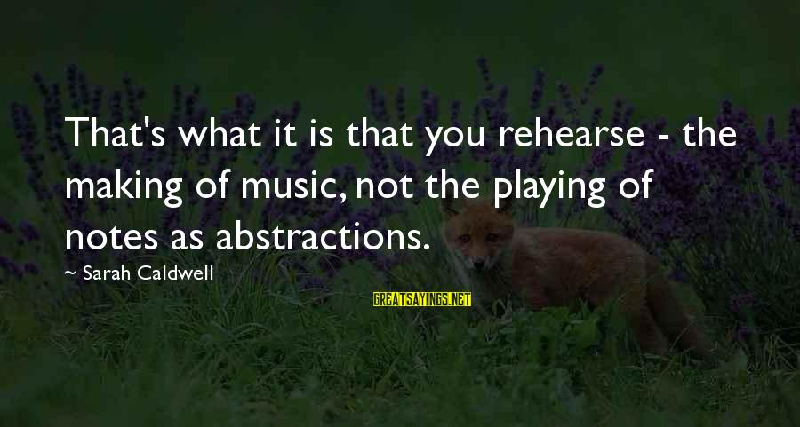 Abstractions Sayings By Sarah Caldwell: That's what it is that you rehearse - the making of music, not the playing