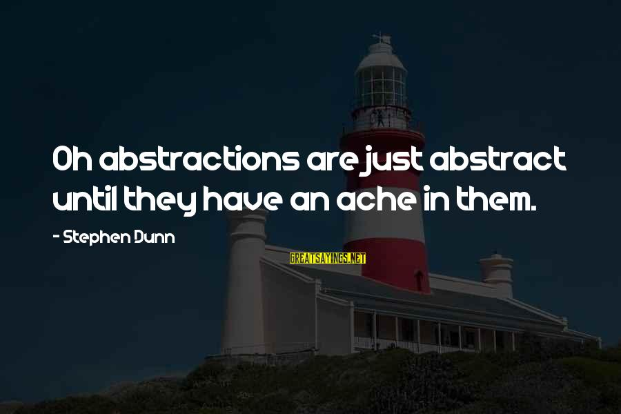 Abstractions Sayings By Stephen Dunn: Oh abstractions are just abstract until they have an ache in them.