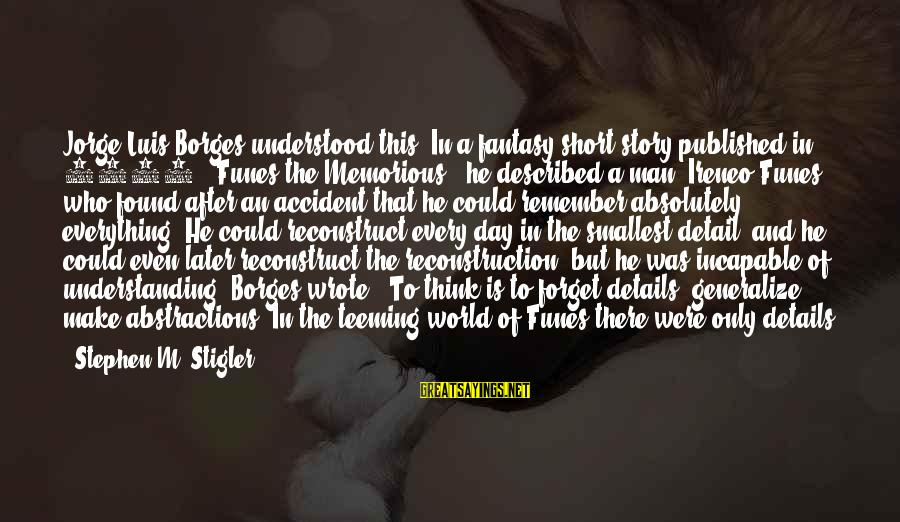"""Abstractions Sayings By Stephen M. Stigler: Jorge Luis Borges understood this. In a fantasy short story published in 1942, """"Funes the"""