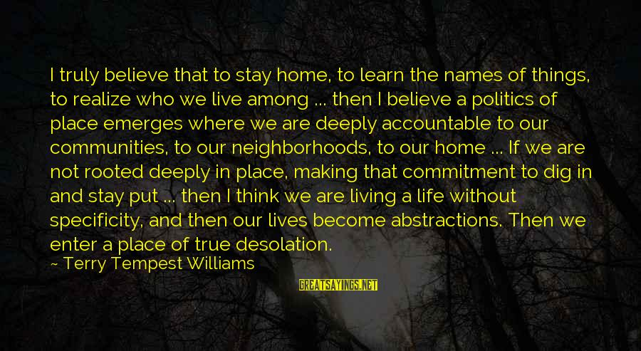 Abstractions Sayings By Terry Tempest Williams: I truly believe that to stay home, to learn the names of things, to realize