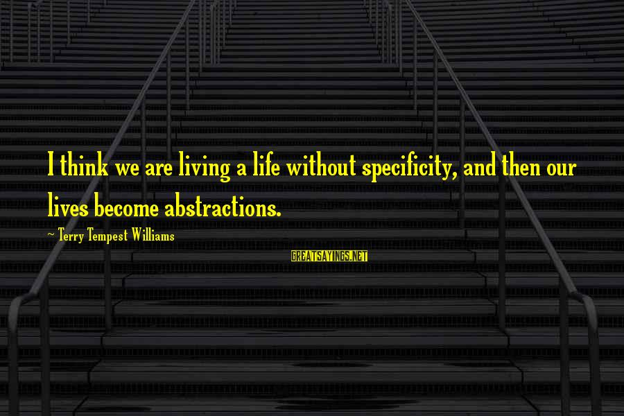 Abstractions Sayings By Terry Tempest Williams: I think we are living a life without specificity, and then our lives become abstractions.