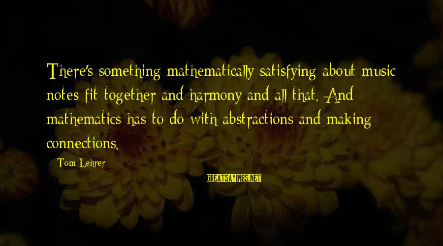 Abstractions Sayings By Tom Lehrer: There's something mathematically satisfying about music: notes fit together and harmony and all that. And