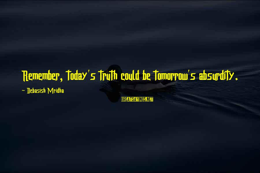 Absurdity Quotes Sayings By Debasish Mridha: Remember, today's truth could be tomorrow's absurdity.