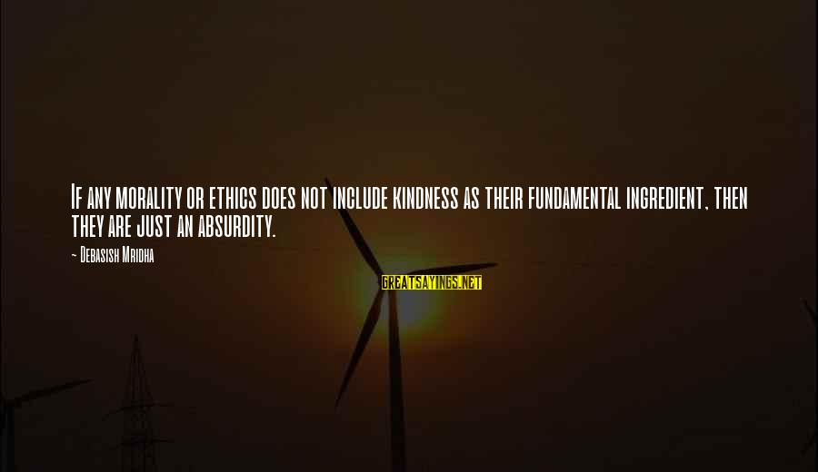 Absurdity Quotes Sayings By Debasish Mridha: If any morality or ethics does not include kindness as their fundamental ingredient, then they