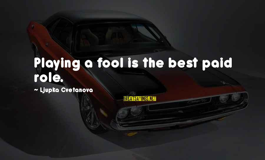 Absurdity Quotes Sayings By Ljupka Cvetanova: Playing a fool is the best paid role.