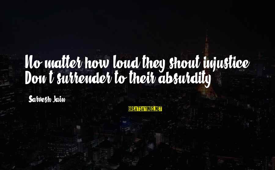 Absurdity Quotes Sayings By Sarvesh Jain: No matter how loud they shout injustice. Don't surrender to their absurdity.