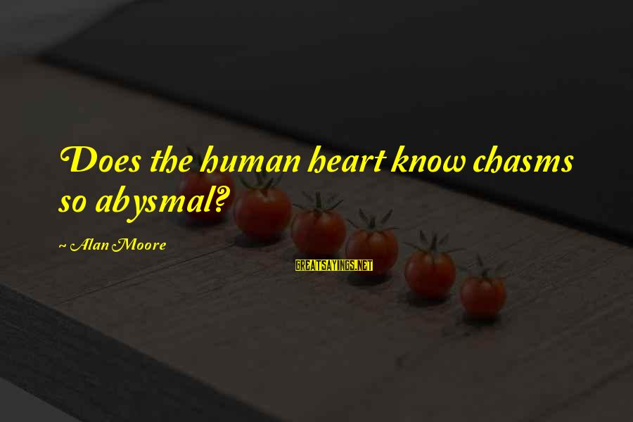 Abysmal Sayings By Alan Moore: Does the human heart know chasms so abysmal?