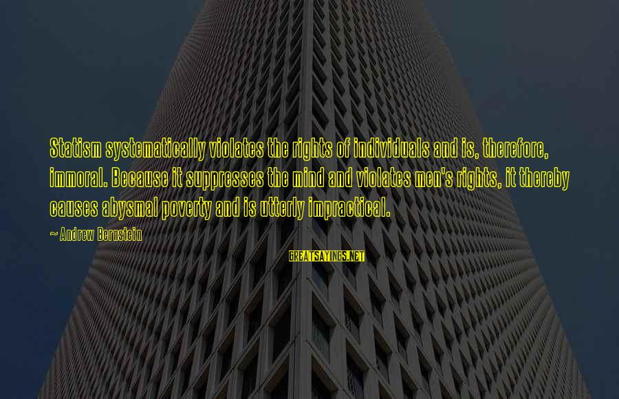 Abysmal Sayings By Andrew Bernstein: Statism systematically violates the rights of individuals and is, therefore, immoral. Because it suppresses the