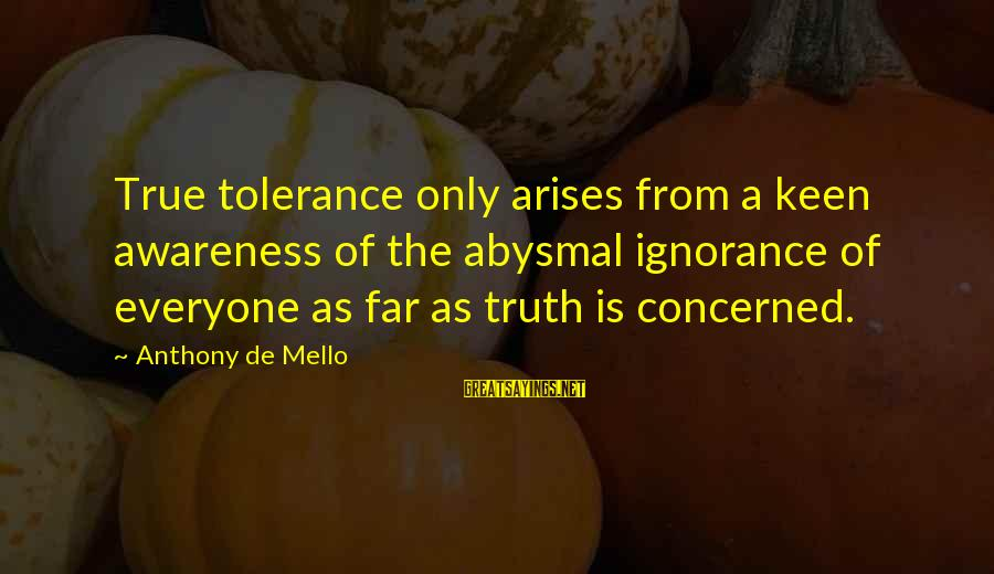 Abysmal Sayings By Anthony De Mello: True tolerance only arises from a keen awareness of the abysmal ignorance of everyone as