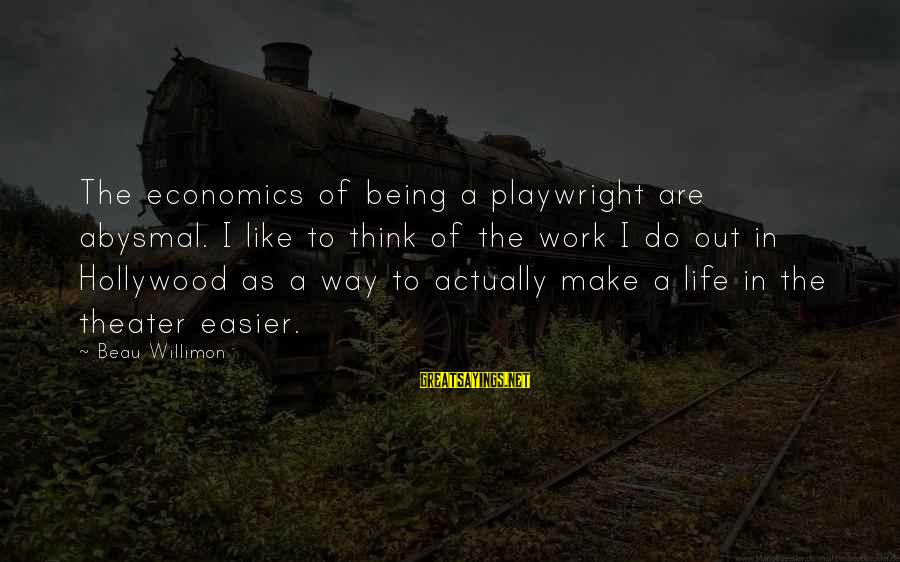 Abysmal Sayings By Beau Willimon: The economics of being a playwright are abysmal. I like to think of the work