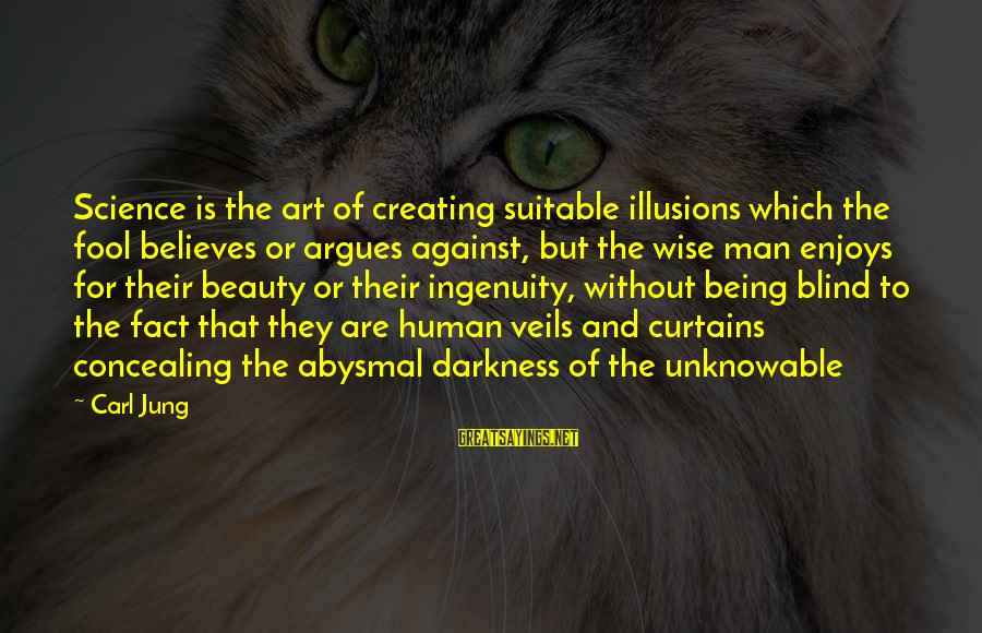 Abysmal Sayings By Carl Jung: Science is the art of creating suitable illusions which the fool believes or argues against,