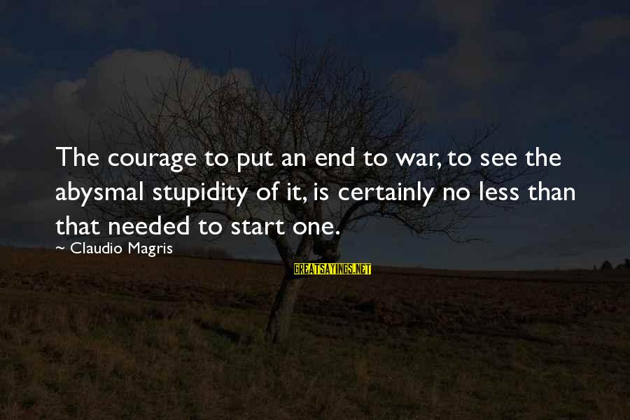 Abysmal Sayings By Claudio Magris: The courage to put an end to war, to see the abysmal stupidity of it,