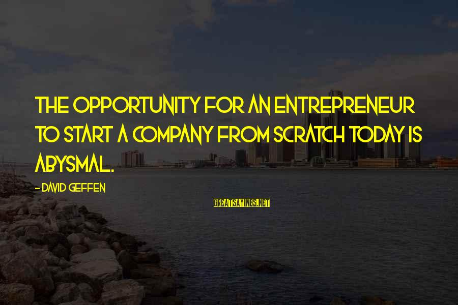 Abysmal Sayings By David Geffen: The opportunity for an entrepreneur to start a company from scratch today is abysmal.