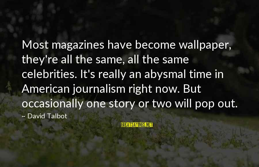 Abysmal Sayings By David Talbot: Most magazines have become wallpaper, they're all the same, all the same celebrities. It's really