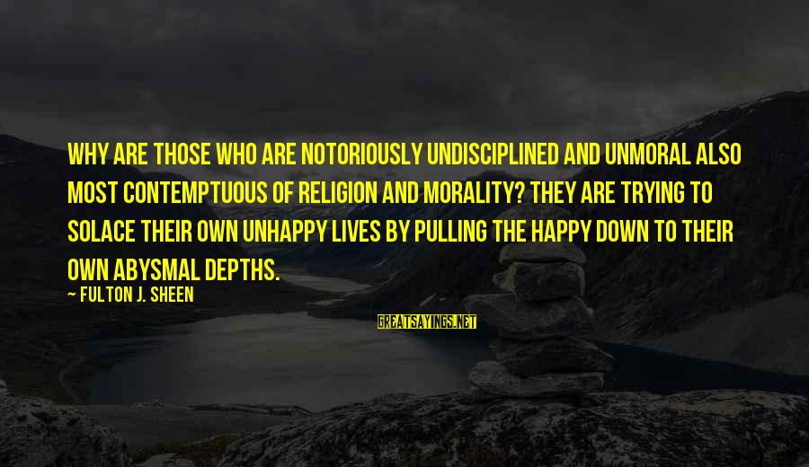 Abysmal Sayings By Fulton J. Sheen: Why are those who are notoriously undisciplined and unmoral also most contemptuous of religion and
