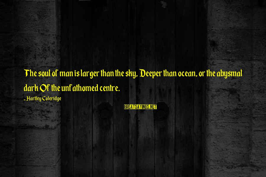 Abysmal Sayings By Hartley Coleridge: The soul of man is larger than the sky, Deeper than ocean, or the abysmal