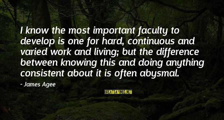 Abysmal Sayings By James Agee: I know the most important faculty to develop is one for hard, continuous and varied
