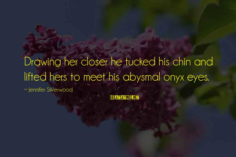 Abysmal Sayings By Jennifer Silverwood: Drawing her closer he tucked his chin and lifted hers to meet his abysmal onyx