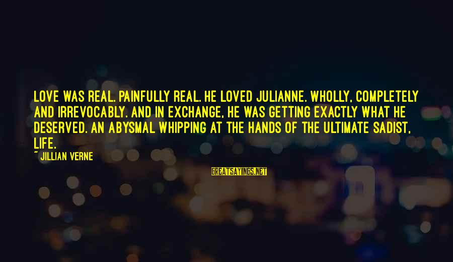 Abysmal Sayings By Jillian Verne: Love was real. Painfully real. He loved Julianne. Wholly, completely and irrevocably. And in exchange,
