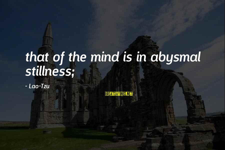 Abysmal Sayings By Lao-Tzu: that of the mind is in abysmal stillness;