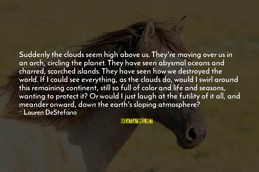 Abysmal Sayings By Lauren DeStefano: Suddenly the clouds seem high above us. They're moving over us in an arch, circling