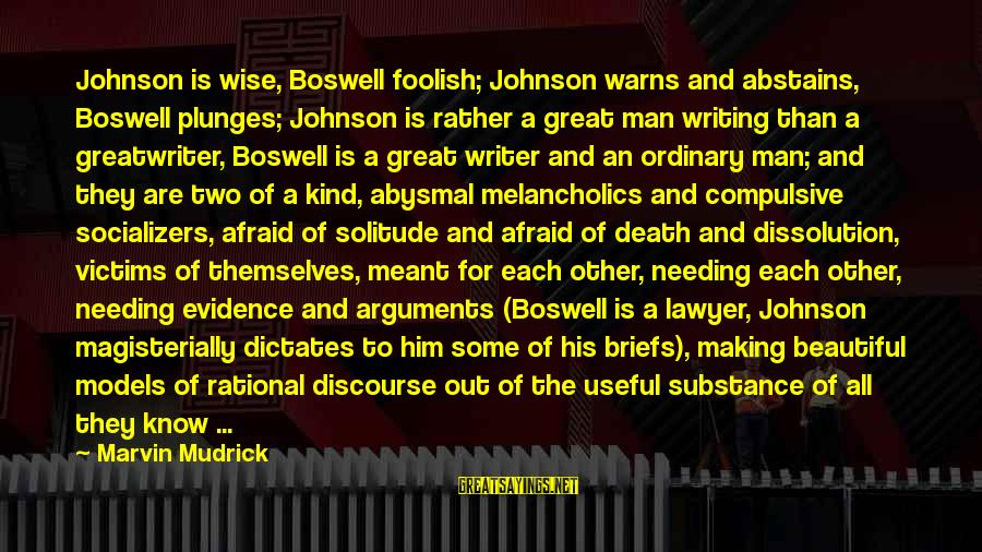 Abysmal Sayings By Marvin Mudrick: Johnson is wise, Boswell foolish; Johnson warns and abstains, Boswell plunges; Johnson is rather a