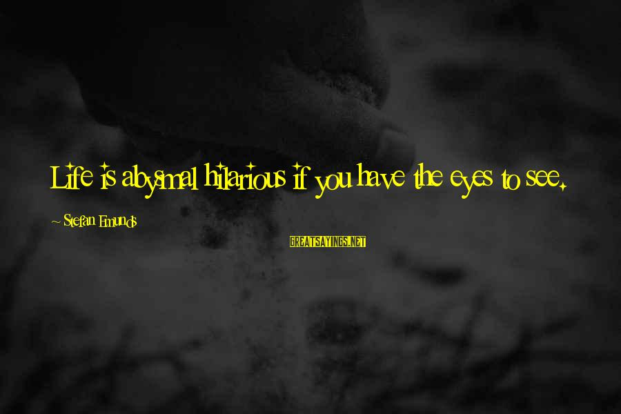Abysmal Sayings By Stefan Emunds: Life is abysmal hilarious if you have the eyes to see.
