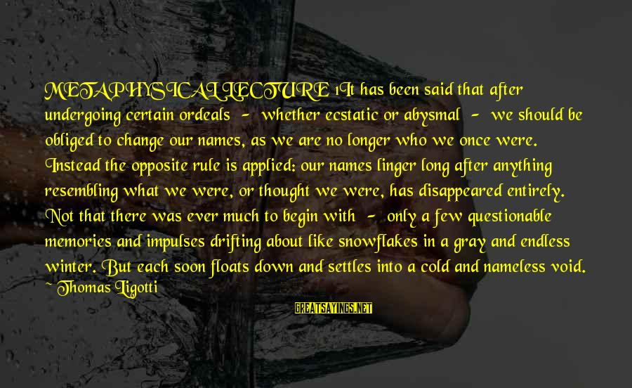 Abysmal Sayings By Thomas Ligotti: METAPHYSICAL LECTURE 1It has been said that after undergoing certain ordeals - whether ecstatic or