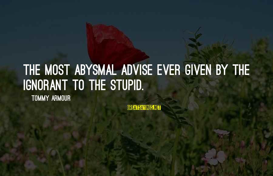 Abysmal Sayings By Tommy Armour: The most abysmal advise ever given by the ignorant to the stupid.