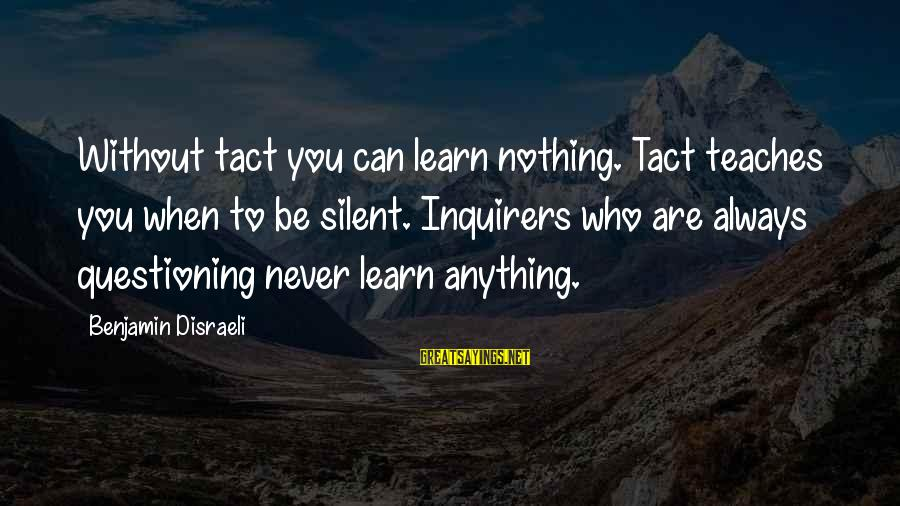 Academic Performance Sayings By Benjamin Disraeli: Without tact you can learn nothing. Tact teaches you when to be silent. Inquirers who