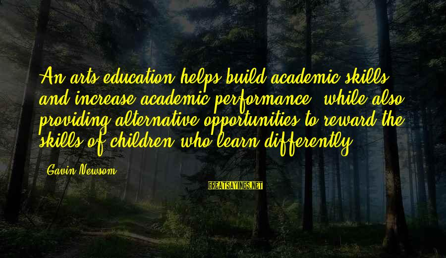 Academic Performance Sayings By Gavin Newsom: An arts education helps build academic skills and increase academic performance, while also providing alternative