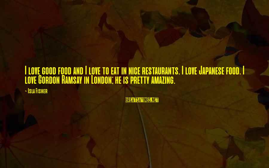 Academic Performance Sayings By Isla Fisher: I love good food and I love to eat in nice restaurants. I love Japanese