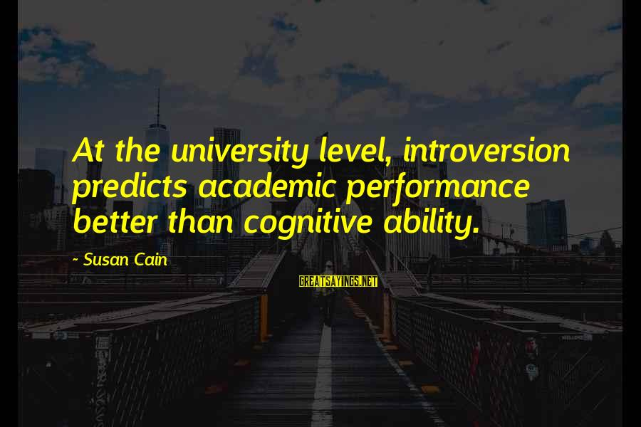 Academic Performance Sayings By Susan Cain: At the university level, introversion predicts academic performance better than cognitive ability.