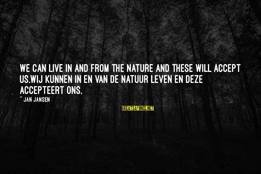 Accepteert Sayings By Jan Jansen: We can live in and from the Nature and these Will accept us.Wij kunnen in