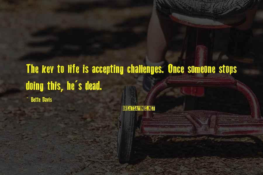 Accepting Life's Challenges Sayings By Bette Davis: The key to life is accepting challenges. Once someone stops doing this, he's dead.