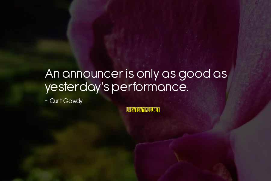 Acceptive Sayings By Curt Gowdy: An announcer is only as good as yesterday's performance.