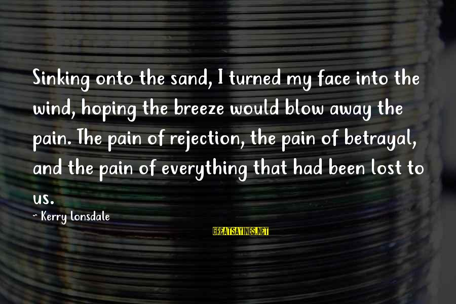 Acceptive Sayings By Kerry Lonsdale: Sinking onto the sand, I turned my face into the wind, hoping the breeze would